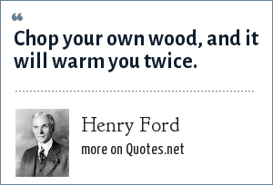 Henry Ford: Chop your own wood, and it will warm you twice.
