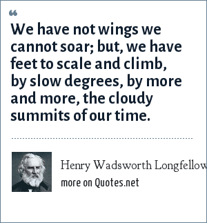 Henry Wadsworth Longfellow: We have not wings we cannot soar; but, we have feet to scale and climb, by slow degrees, by more and more, the cloudy summits of our time.