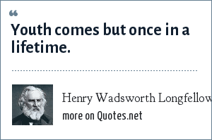Henry Wadsworth Longfellow: Youth comes but once in a lifetime.