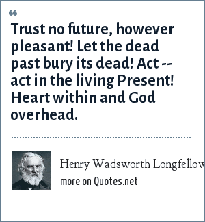 Henry Wadsworth Longfellow: Trust no future, however pleasant! Let the dead past bury its dead! Act -- act in the living Present! Heart within and God overhead.