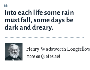 Henry Wadsworth Longfellow: Into each life some rain must fall, some days be dark and dreary.