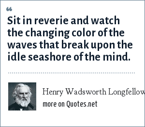 Henry Wadsworth Longfellow: Sit in reverie and watch the changing color of the waves that break upon the idle seashore of the mind.
