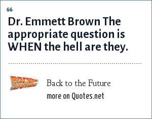 Back to the Future: Dr. Emmett Brown The appropriate question is WHEN the hell are they.