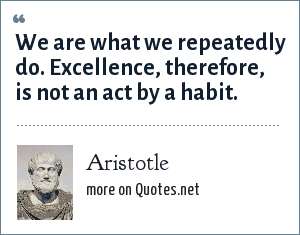 Aristotle: We are what we repeatedly do. Excellence, therefore, is not an act by a habit.