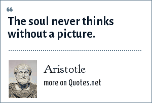 Aristotle: The soul never thinks without a picture.