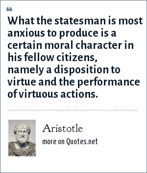 Aristotle: What the statesman is most anxious to produce is a certain moral character in his fellow citizens, namely a disposition to virtue and the performance of virtuous actions.