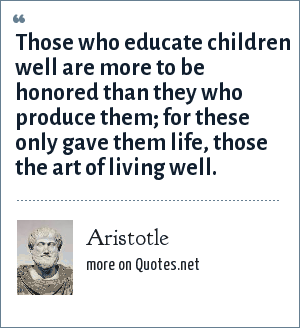 Aristotle: Those who educate children well are more to be honored than they who produce them; for these only gave them life, those the art of living well.