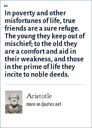 Aristotle: In poverty and other misfortunes of life, true friends are a sure refuge. The young they keep out of mischief; to the old they are a comfort and aid in their weakness, and those in the prime of life they incite to noble deeds.