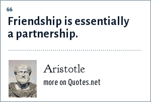 Aristotle: Friendship is essentially a partnership.