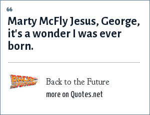 Back to the Future: Marty McFly Jesus, George, it's a wonder I was ever born.
