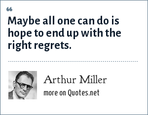 Arthur Miller: Maybe all one can do is hope to end up with the right regrets.