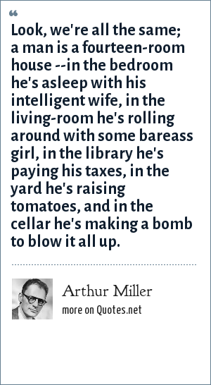 Arthur Miller: Look, we're all the same; a man is a fourteen-room house --in the bedroom he's asleep with his intelligent wife, in the living-room he's rolling around with some bareass girl, in the library he's paying his taxes, in the yard he's raising tomatoes, and in the cellar he's making a bomb to blow it all up.