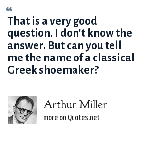 Arthur Miller: That is a very good question. I don't know the answer. But can you tell me the name of a classical Greek shoemaker?