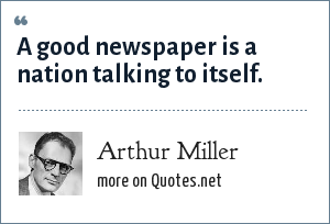 Arthur Miller: A good newspaper is a nation talking to itself.