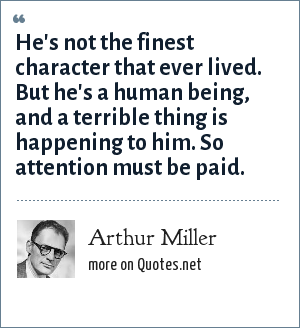Arthur Miller: He's not the finest character that ever lived. But he's a human being, and a terrible thing is happening to him. So attention must be paid.