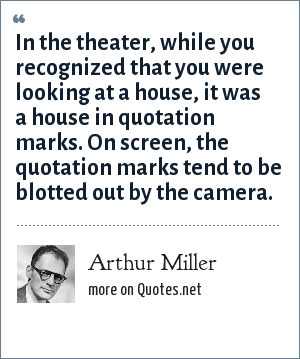 Arthur Miller: In the theater, while you recognized that you were looking at a house, it was a house in quotation marks. On screen, the quotation marks tend to be blotted out by the camera.