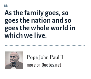 """Pope John Paul II: """"As the family goes, so goes the nation and so goes the whole world in which we live."""""""