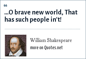 William Shakespeare: ...O brave new world, That has such people in't!
