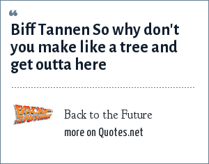 Back to the Future: Biff Tannen So why don't you make like a tree and get outta here