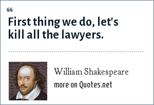 William Shakespeare: First thing we do, let's kill all the lawyers.