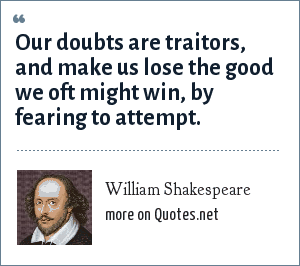 William Shakespeare: Our doubts are traitors, and make us lose the good we oft might win, by fearing to attempt.
