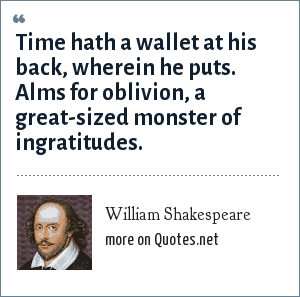 William Shakespeare: Time hath a wallet at his back, wherein he puts. Alms for oblivion, a great-sized monster of ingratitudes.