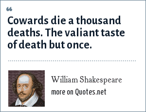 William Shakespeare: Cowards die a thousand deaths. The valiant taste of death but once.