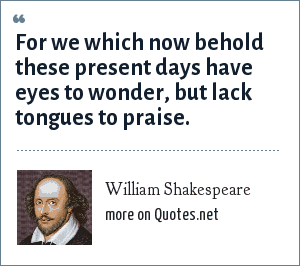 William Shakespeare: For we which now behold these present days have eyes to wonder, but lack tongues to praise.