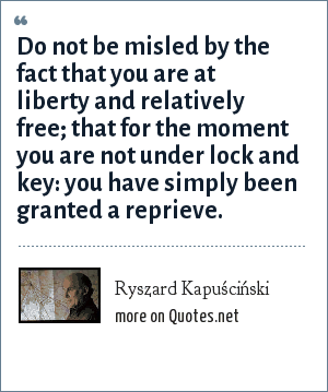 Ryszard Kapuściński: Do not be misled by the fact that you are at liberty and relatively free; that for the moment you are not under lock and key: you have simply been granted a reprieve.