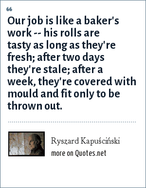 Ryszard Kapuściński: Our job is like a baker's work -- his rolls are tasty as long as they're fresh; after two days they're stale; after a week, they're covered with mould and fit only to be thrown out.