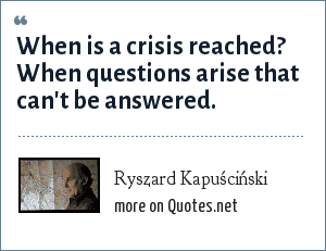 Ryszard Kapuściński: When is a crisis reached? When questions arise that can't be answered.