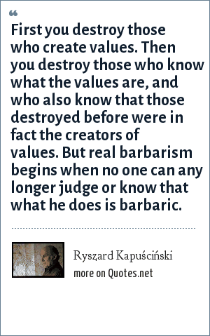 Ryszard Kapuściński: First you destroy those who create values. Then you destroy those who know what the values are, and who also know that those destroyed before were in fact the creators of values. But real barbarism begins when no one can any longer judge or know that what he does is barbaric.