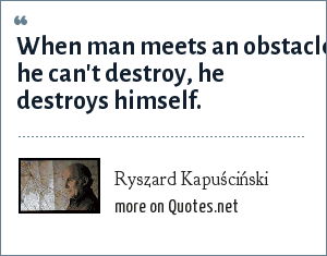 Ryszard Kapuściński: When man meets an obstacle he can't destroy, he destroys himself.