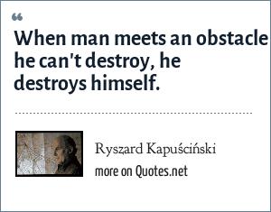 Ryszard Kapuściński: When man meets an obstacle he can't destroy, he destroys himself.