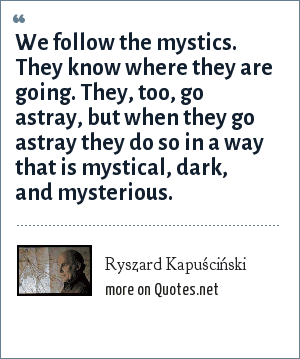 Ryszard Kapuściński: We follow the mystics. They know where they are going. They, too, go astray, but when they go astray they do so in a way that is mystical, dark, and mysterious.