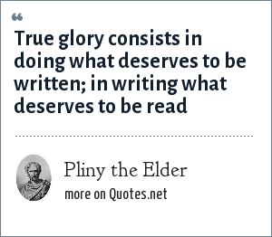 Pliny the Elder: True glory consists in doing what deserves to be written; in writing what deserves to be read