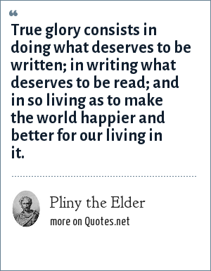 Pliny the Elder: True glory consists in doing what deserves to be written; in writing what deserves to be read; and in so living as to make the world happier and better for our living in it.