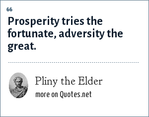 Pliny the Elder: Prosperity tries the fortunate, adversity the great.