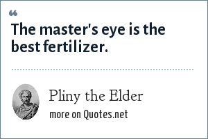Pliny the Elder: The master's eye is the best fertilizer.