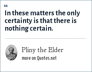 Pliny the Elder: In these matters the only certainty is that there is nothing certain.