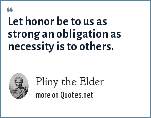 Pliny the Elder: Let honor be to us as strong an obligation as necessity is to others.