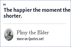 Pliny the Elder: The happier the moment the shorter.