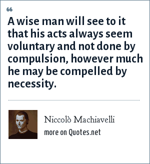 Niccolò Machiavelli: A wise man will see to it that his acts always seem voluntary and not done by compulsion, however much he may be compelled by necessity.