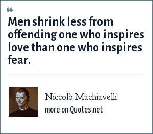 Niccolò Machiavelli: Men shrink less from offending one who inspires love than one who inspires fear.