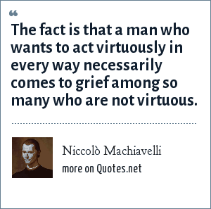 Niccolò Machiavelli: The fact is that a man who wants to act virtuously in every way necessarily comes to grief among so many who are not virtuous.