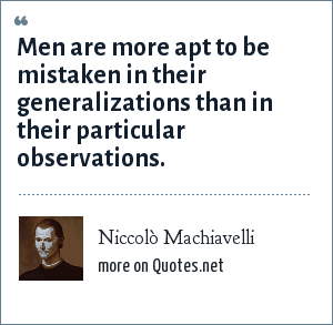 Niccolò Machiavelli: Men are more apt to be mistaken in their generalizations than in their particular observations.
