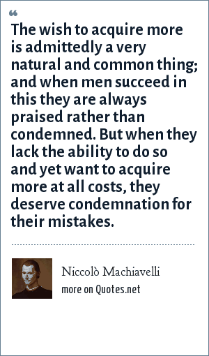 Niccolò Machiavelli: The wish to acquire more is admittedly a very natural and common thing; and when men succeed in this they are always praised rather than condemned. But when they lack the ability to do so and yet want to acquire more at all costs, they deserve condemnation for their mistakes.