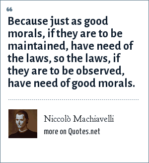 Niccolò Machiavelli: Because just as good morals, if they are to be maintained, have need of the laws, so the laws, if they are to be observed, have need of good morals.
