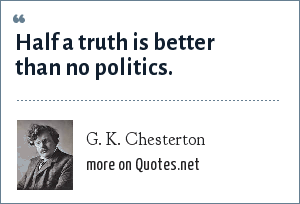 G. K. Chesterton: Half a truth is better than no politics.