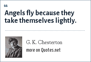 G. K. Chesterton: Angels fly because they take themselves lightly.
